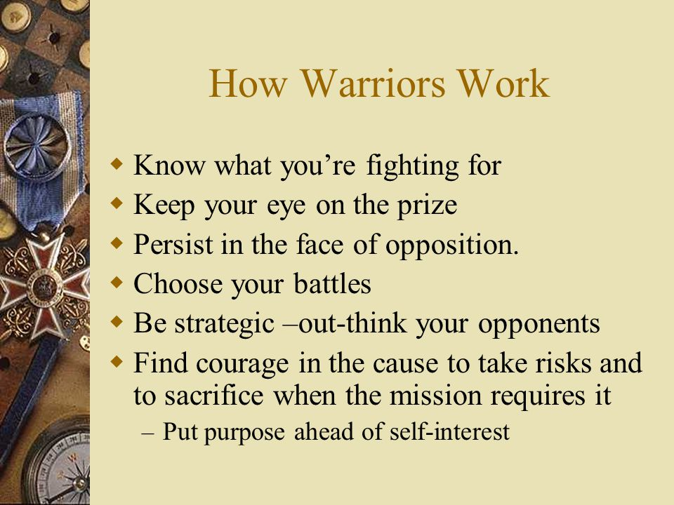 How Warriors Work  Know what you're fighting for  Keep your eye on the prize  Persist in the face of opposition.