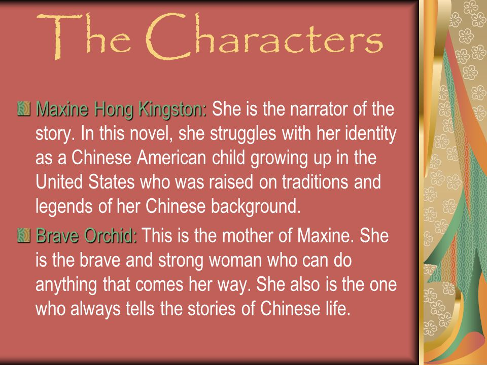 The Characters Maxine Hong Kingston: Maxine Hong Kingston: She is the narrator of the story.