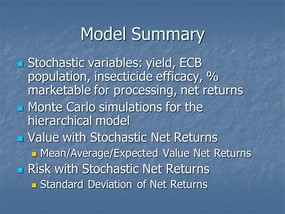 Model Summary Stochastic variables: yield, ECB population, insecticide efficacy, % marketable for processing, net returns Stochastic variables: yield, ECB population, insecticide efficacy, % marketable for processing, net returns Monte Carlo simulations for the hierarchical model Monte Carlo simulations for the hierarchical model Value with Stochastic Net Returns Value with Stochastic Net Returns Mean/Average/Expected Value Net Returns Mean/Average/Expected Value Net Returns Risk with Stochastic Net Returns Risk with Stochastic Net Returns Standard Deviation of Net Returns Standard Deviation of Net Returns