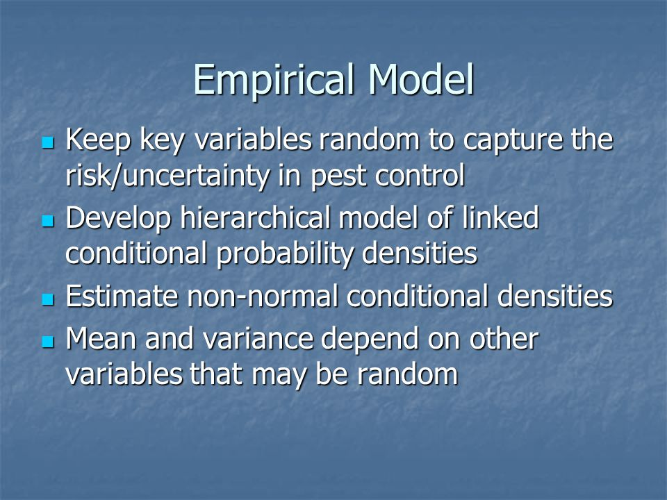 Empirical Model Keep key variables random to capture the risk/uncertainty in pest control Keep key variables random to capture the risk/uncertainty in pest control Develop hierarchical model of linked conditional probability densities Develop hierarchical model of linked conditional probability densities Estimate non-normal conditional densities Estimate non-normal conditional densities Mean and variance depend on other variables that may be random Mean and variance depend on other variables that may be random