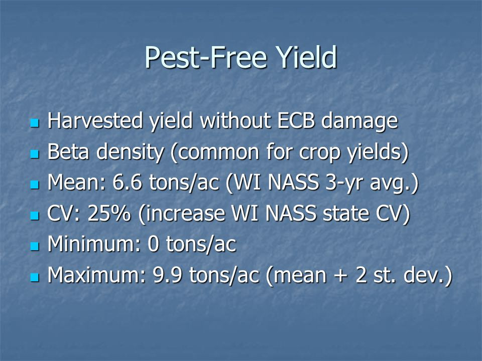 Pest-Free Yield Harvested yield without ECB damage Harvested yield without ECB damage Beta density (common for crop yields) Beta density (common for crop yields) Mean: 6.6 tons/ac (WI NASS 3-yr avg.) Mean: 6.6 tons/ac (WI NASS 3-yr avg.) CV: 25% (increase WI NASS state CV) CV: 25% (increase WI NASS state CV) Minimum: 0 tons/ac Minimum: 0 tons/ac Maximum: 9.9 tons/ac (mean + 2 st.