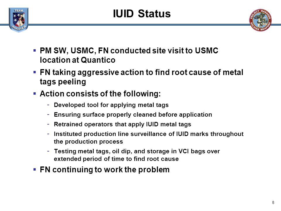 8 IUID Status  PM SW, USMC, FN conducted site visit to USMC location at Quantico  FN taking aggressive action to find root cause of metal tags peeli