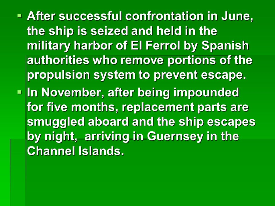  After successful confrontation in June, the ship is seized and held in the military harbor of El Ferrol by Spanish authorities who remove portions of the propulsion system to prevent escape.