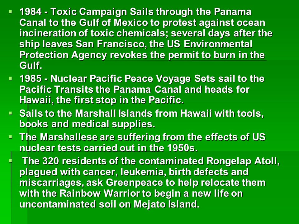  1984 - Toxic Campaign Sails through the Panama Canal to the Gulf of Mexico to protest against ocean incineration of toxic chemicals; several days after the ship leaves San Francisco, the US Environmental Protection Agency revokes the permit to burn in the Gulf.