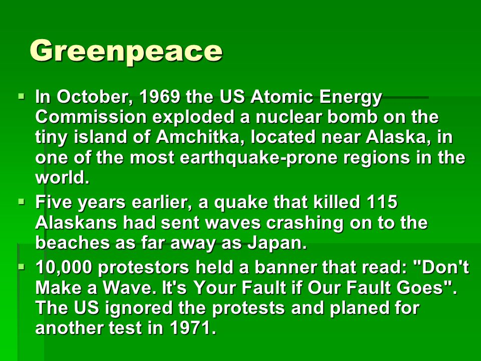 Greenpeace  In October, 1969 the US Atomic Energy Commission exploded a nuclear bomb on the tiny island of Amchitka, located near Alaska, in one of the most earthquake-prone regions in the world.