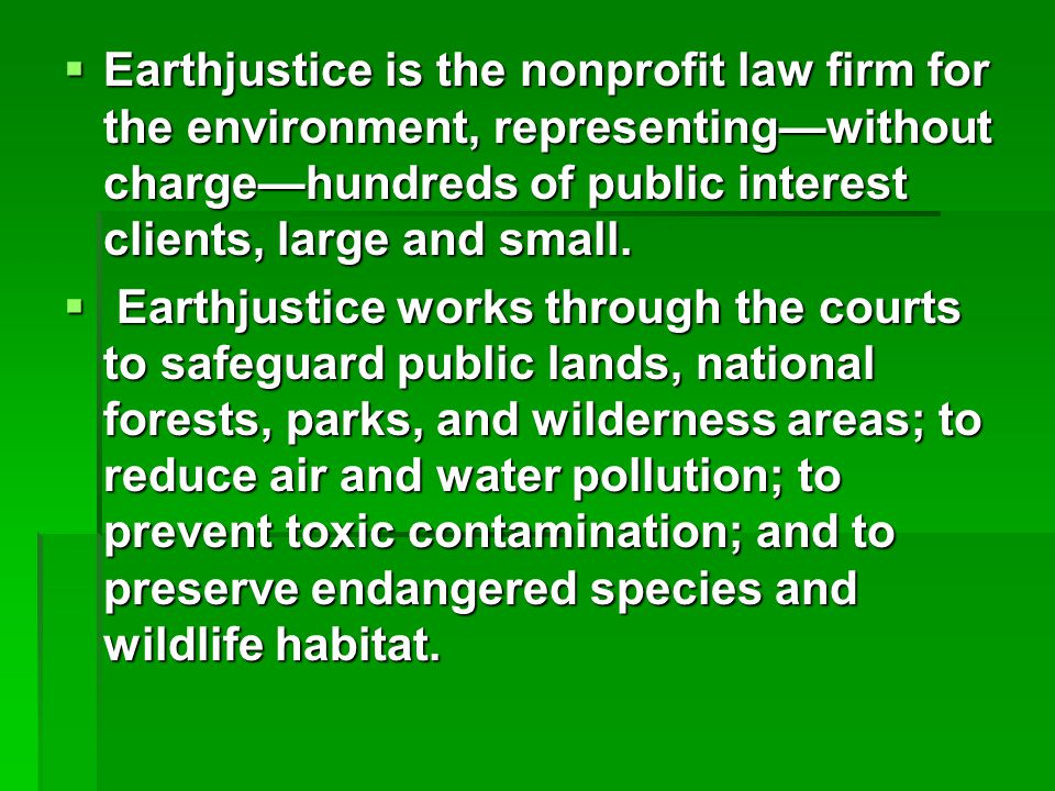  Earthjustice is the nonprofit law firm for the environment, representing—without charge—hundreds of public interest clients, large and small.