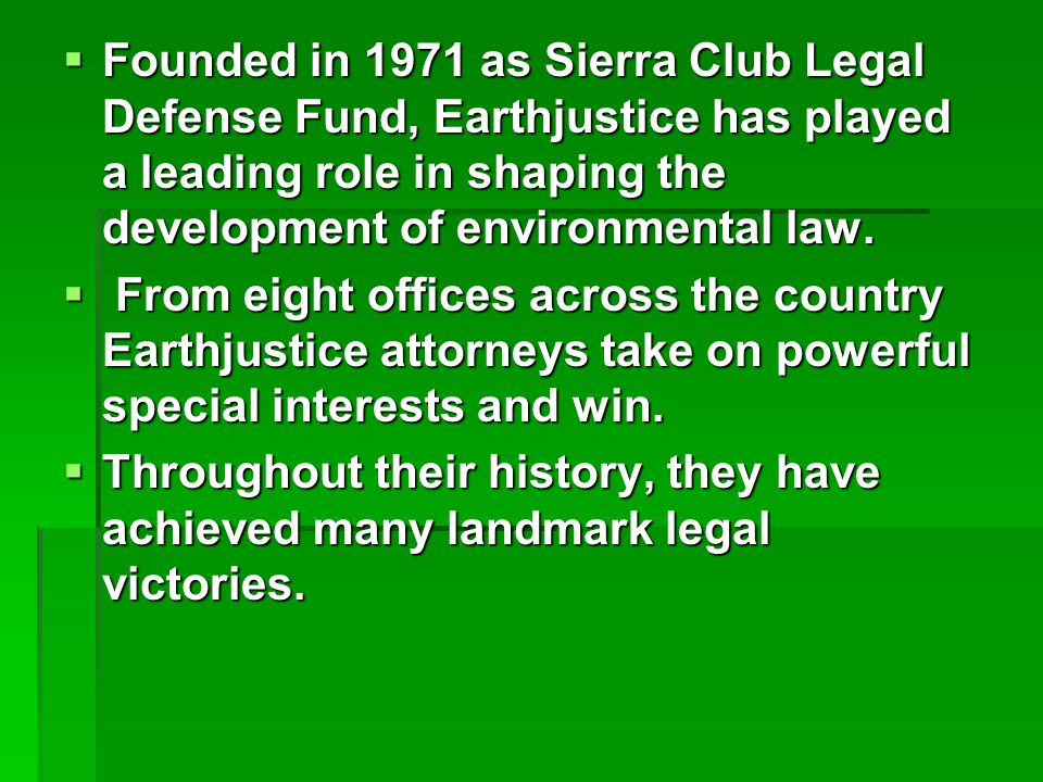  Founded in 1971 as Sierra Club Legal Defense Fund, Earthjustice has played a leading role in shaping the development of environmental law.