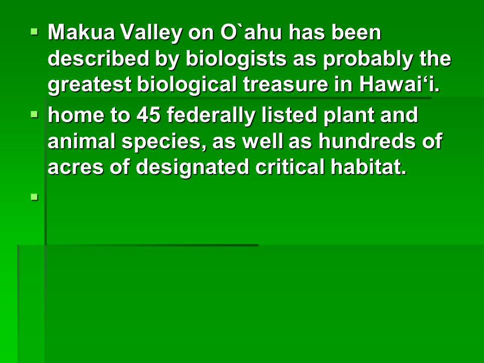  Makua Valley on O`ahu has been described by biologists as probably the greatest biological treasure in Hawai'i.