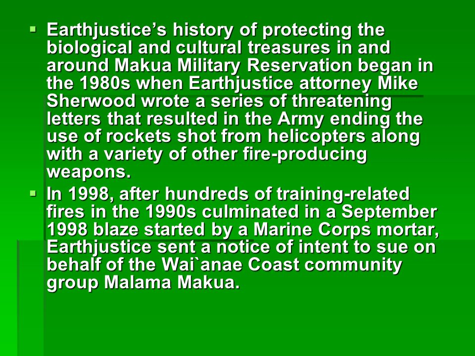  Earthjustice's history of protecting the biological and cultural treasures in and around Makua Military Reservation began in the 1980s when Earthjustice attorney Mike Sherwood wrote a series of threatening letters that resulted in the Army ending the use of rockets shot from helicopters along with a variety of other fire-producing weapons.