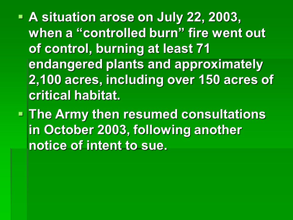  A situation arose on July 22, 2003, when a controlled burn fire went out of control, burning at least 71 endangered plants and approximately 2,100 acres, including over 150 acres of critical habitat.
