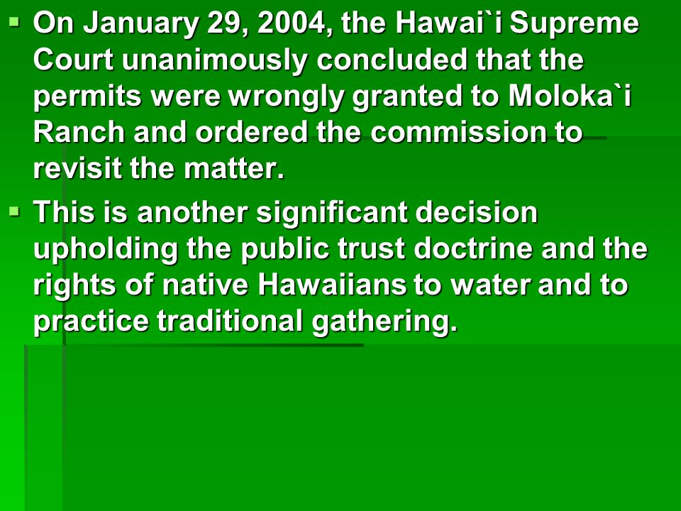  On January 29, 2004, the Hawai`i Supreme Court unanimously concluded that the permits were wrongly granted to Moloka`i Ranch and ordered the commission to revisit the matter.