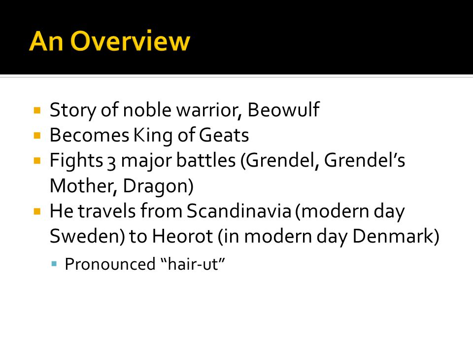  Story of noble warrior, Beowulf  Becomes King of Geats  Fights 3 major battles (Grendel, Grendel's Mother, Dragon)  He travels from Scandinavia (modern day Sweden) to Heorot (in modern day Denmark)  Pronounced hair-ut