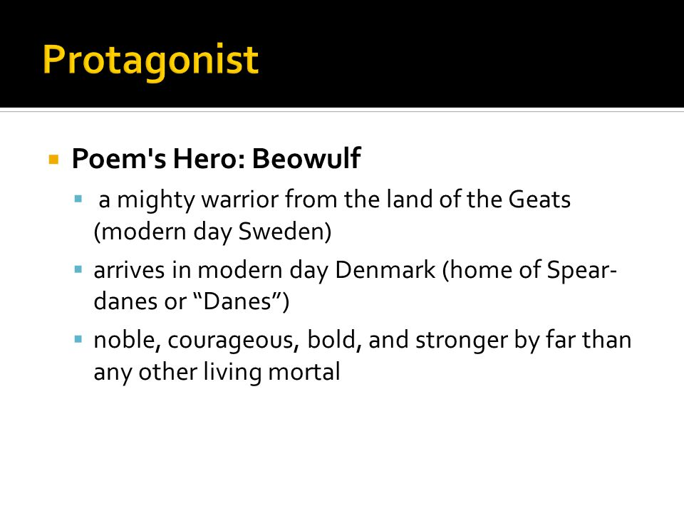  Poem s Hero: Beowulf  a mighty warrior from the land of the Geats (modern day Sweden)  arrives in modern day Denmark (home of Spear- danes or Danes )  noble, courageous, bold, and stronger by far than any other living mortal