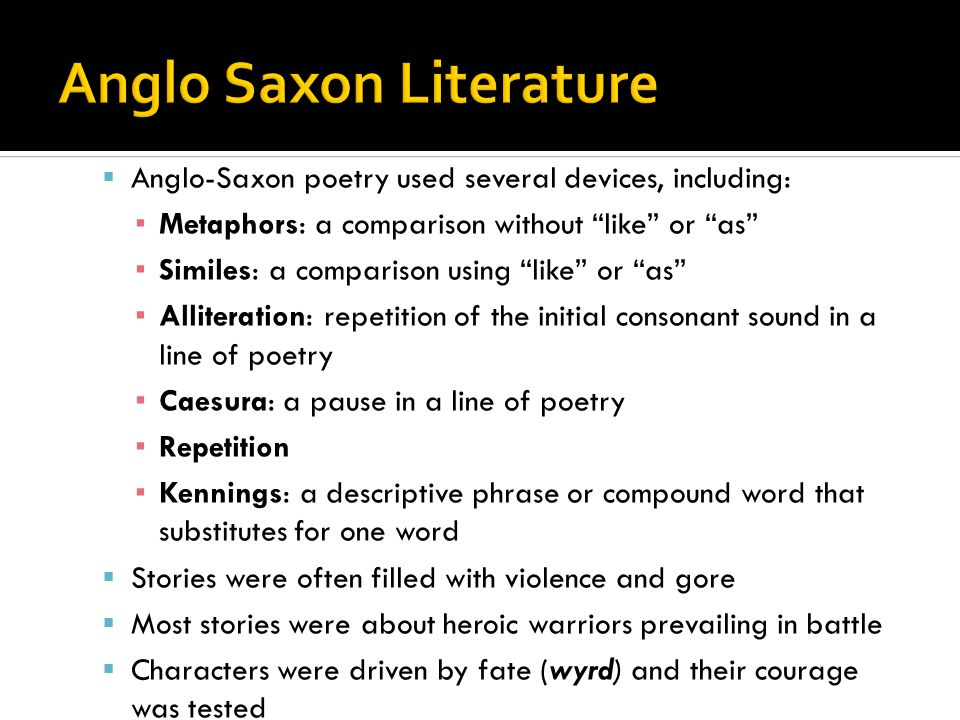  Anglo-Saxon poetry used several devices, including: ▪ Metaphors: a comparison without like or as ▪ Similes: a comparison using like or as ▪ Alliteration: repetition of the initial consonant sound in a line of poetry ▪ Caesura: a pause in a line of poetry ▪ Repetition ▪ Kennings: a descriptive phrase or compound word that substitutes for one word  Stories were often filled with violence and gore  Most stories were about heroic warriors prevailing in battle  Characters were driven by fate (wyrd) and their courage was tested