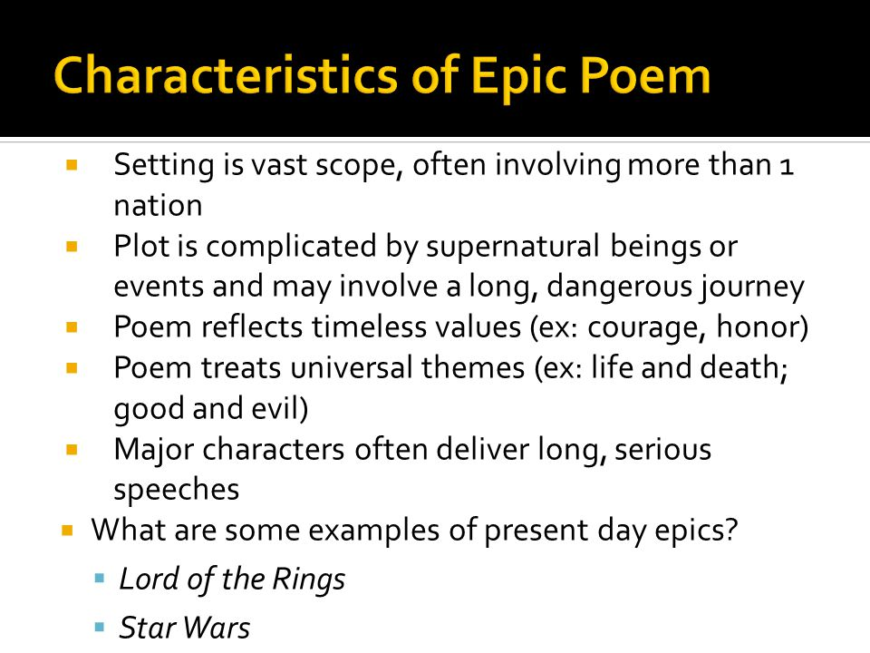  Setting is vast scope, often involving more than 1 nation  Plot is complicated by supernatural beings or events and may involve a long, dangerous journey  Poem reflects timeless values (ex: courage, honor)  Poem treats universal themes (ex: life and death; good and evil)  Major characters often deliver long, serious speeches  What are some examples of present day epics.