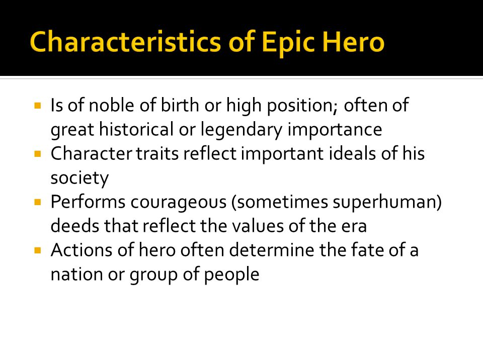  Is of noble of birth or high position; often of great historical or legendary importance  Character traits reflect important ideals of his society  Performs courageous (sometimes superhuman) deeds that reflect the values of the era  Actions of hero often determine the fate of a nation or group of people