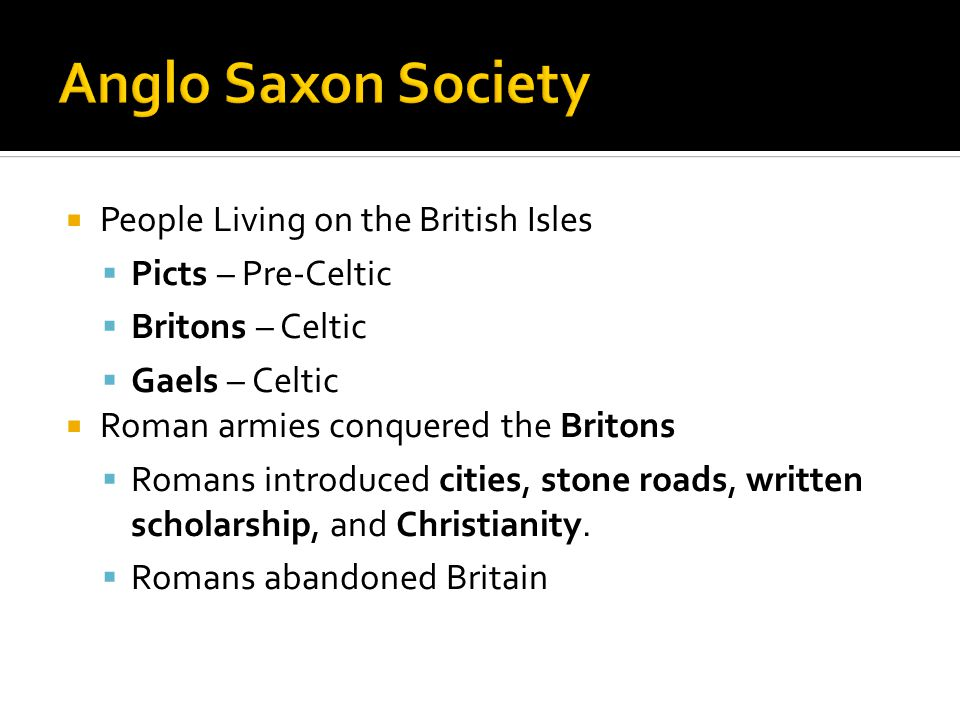  People Living on the British Isles  Picts – Pre-Celtic  Britons – Celtic  Gaels – Celtic  Roman armies conquered the Britons  Romans introduced cities, stone roads, written scholarship, and Christianity.