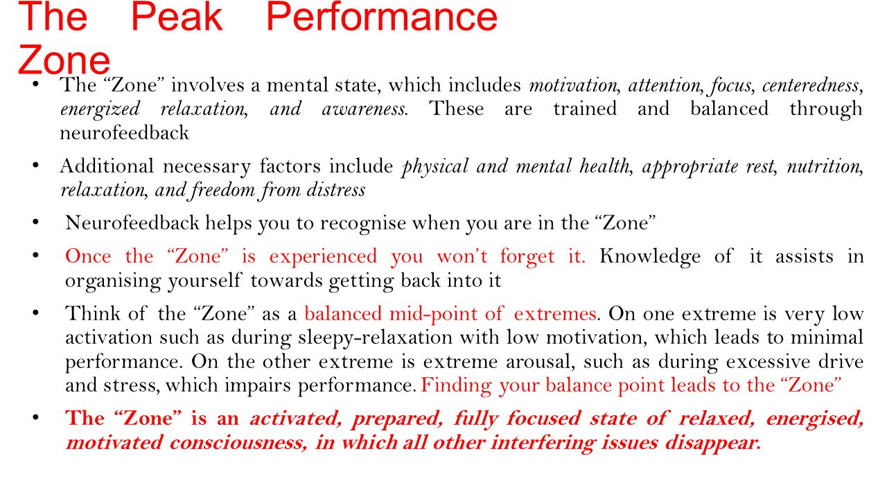 The Peak Performance Zone The Zone involves a mental state, which includes motivation, attention, focus, centeredness, energized relaxation, and awareness.