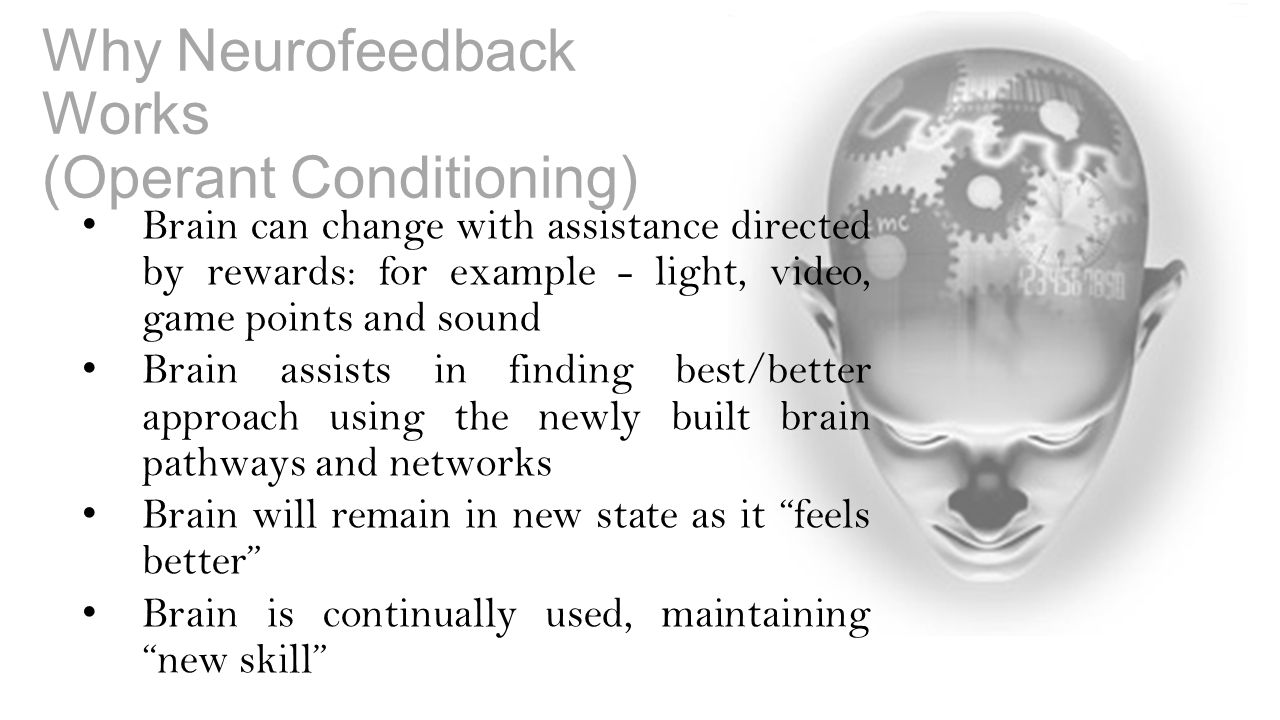 Why Neurofeedback Works (Operant Conditioning) Brain can change with assistance directed by rewards: for example - light, video, game points and sound Brain assists in finding best/better approach using the newly built brain pathways and networks Brain will remain in new state as it feels better Brain is continually used, maintaining new skill