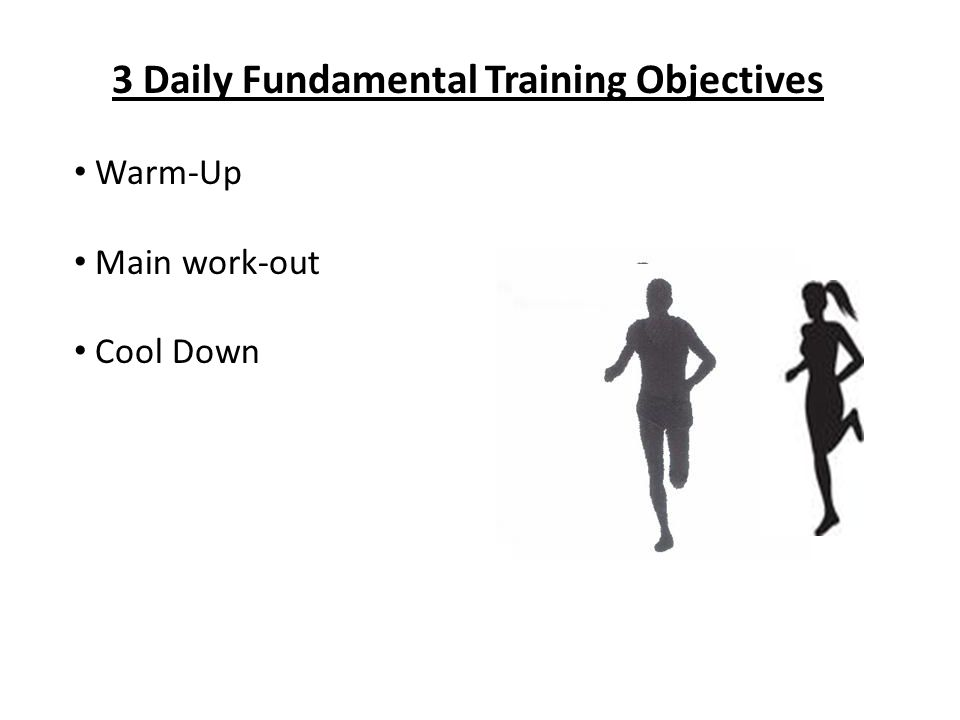 3 Daily Fundamental Training Objectives Warm-Up Main work-out Cool Down