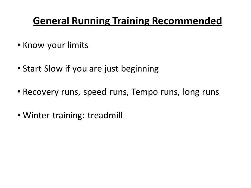 General Running Training Recommended Know your limits Start Slow if you are just beginning Recovery runs, speed runs, Tempo runs, long runs Winter tra