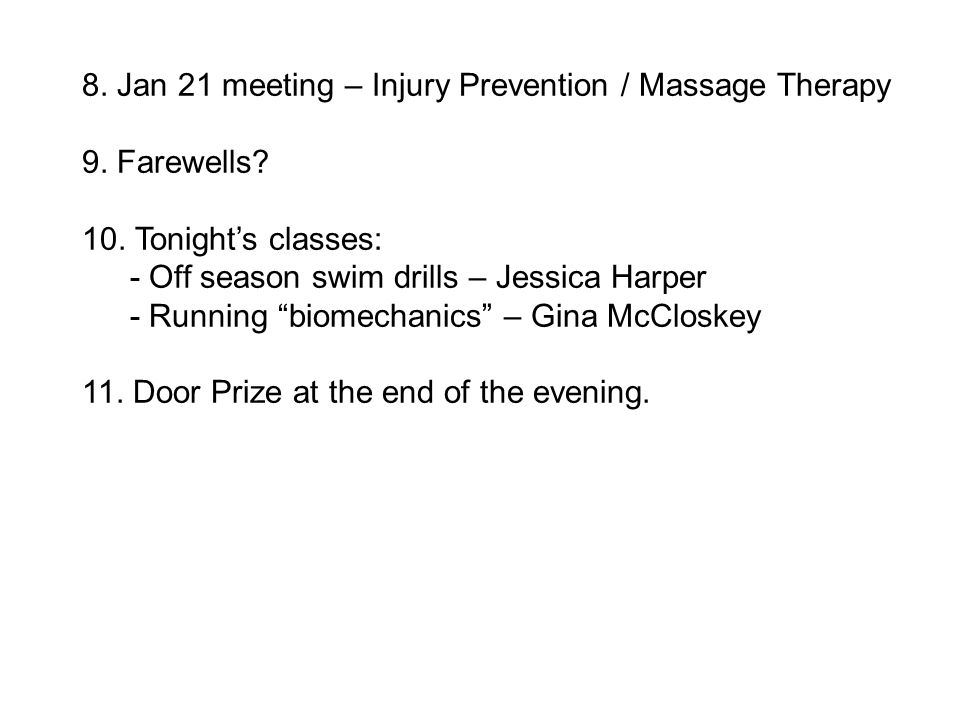 "8. Jan 21 meeting – Injury Prevention / Massage Therapy 9. Farewells? 10. Tonight's classes: - Off season swim drills – Jessica Harper - Running ""biom"