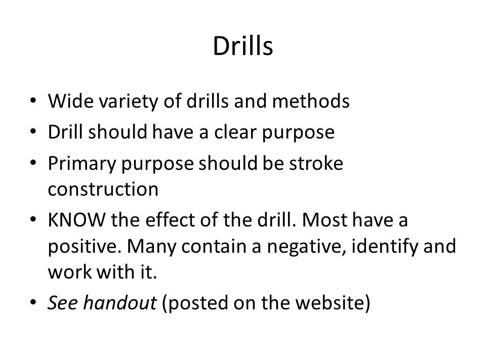 Drills Wide variety of drills and methods Drill should have a clear purpose Primary purpose should be stroke construction KNOW the effect of the drill.