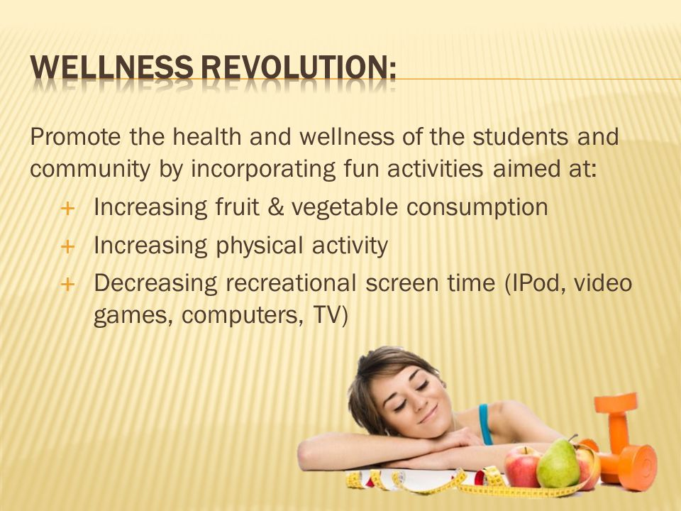 Promote the health and wellness of the students and community by incorporating fun activities aimed at:  Increasing fruit & vegetable consumption  Increasing physical activity  Decreasing recreational screen time (IPod, video games, computers, TV)