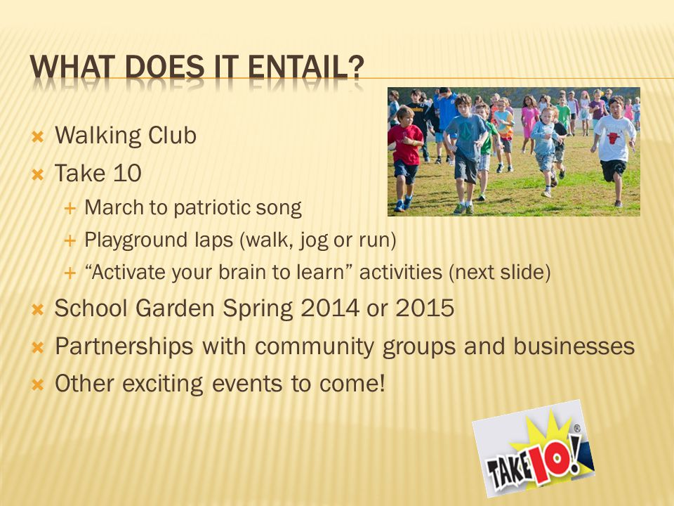 Walking Club  Take 10  March to patriotic song  Playground laps (walk, jog or run)  Activate your brain to learn activities (next slide)  School Garden Spring 2014 or 2015  Partnerships with community groups and businesses  Other exciting events to come!