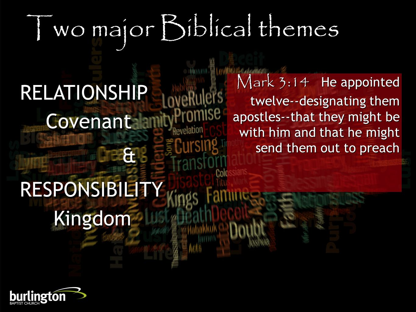 Mark 3:14 He appointed twelve--designating them apostles--that they might be with him and that he might send them out to preach Two major Biblical themes RELATIONSHIP Covenant & & Kingdom RESPONSIBILITY