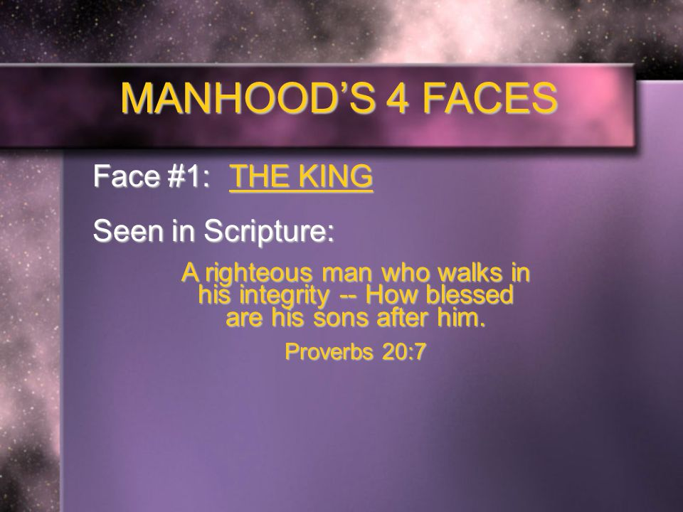 MANHOOD'S 4 FACES Face #1: THE KING Seen in Scripture: A righteous man who walks in his integrity -- How blessed are his sons after him.