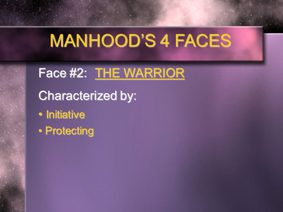 MANHOOD'S 4 FACES Face #2: THE WARRIOR Characterized by: Initiative Initiative Protecting Protecting