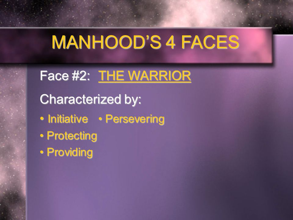 MANHOOD'S 4 FACES Face #2: THE WARRIOR Characterized by: Initiative Persevering Initiative Persevering Protecting Protecting Providing Providing