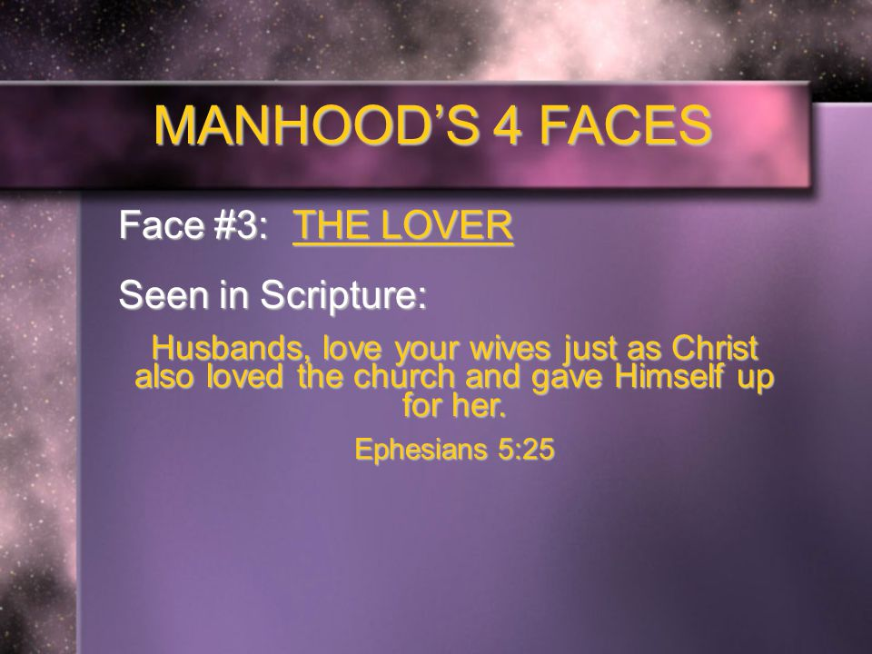 MANHOOD'S 4 FACES Face #3: THE LOVER Seen in Scripture: Husbands, love your wives just as Christ also loved the church and gave Himself up for her.