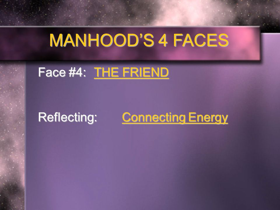 MANHOOD'S 4 FACES Face #4: THE FRIEND Reflecting: Connecting Energy