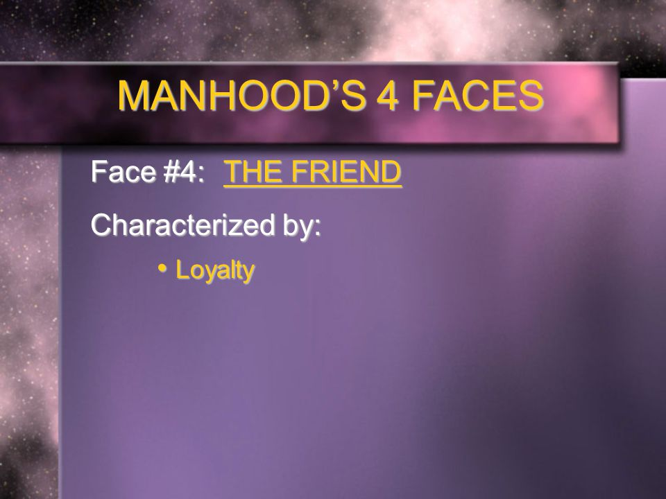 MANHOOD'S 4 FACES Face #4: THE FRIEND Characterized by: Loyalty Loyalty
