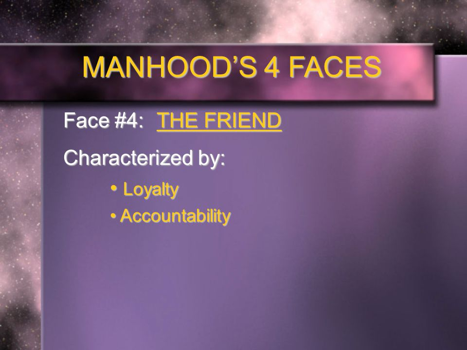 MANHOOD'S 4 FACES Face #4: THE FRIEND Characterized by: Loyalty Loyalty Accountability Accountability