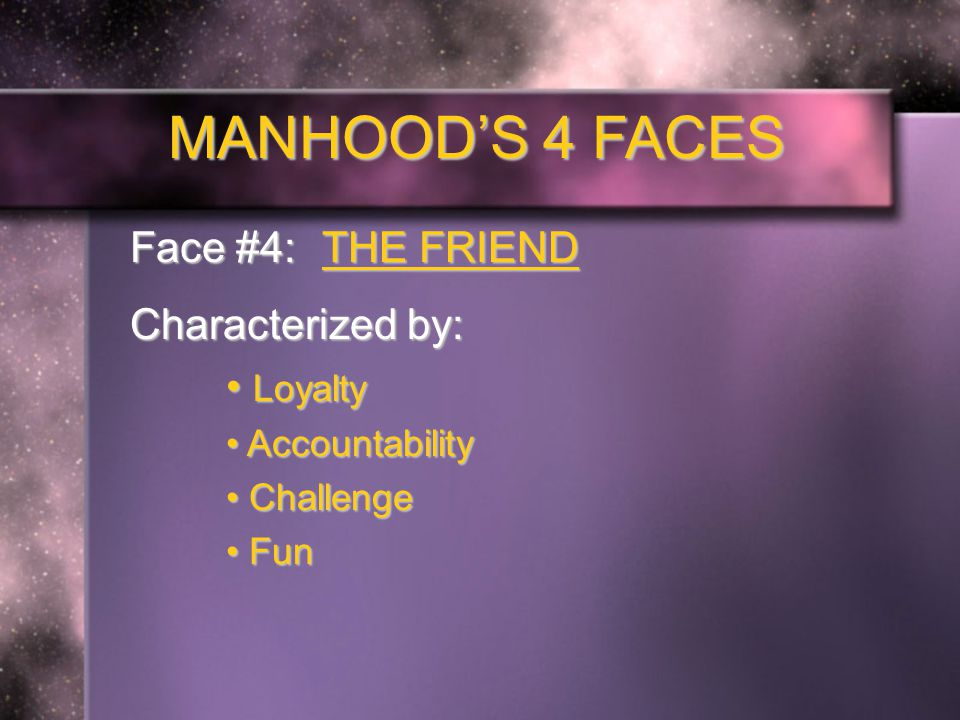 MANHOOD'S 4 FACES Face #4: THE FRIEND Characterized by: Loyalty Loyalty Accountability Accountability Challenge Challenge Fun Fun