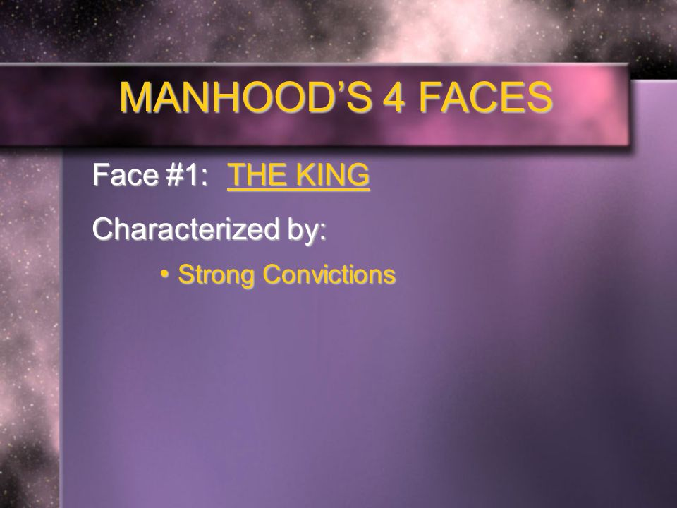 MANHOOD'S 4 FACES Face #1: THE KING Characterized by: Strong Convictions Strong Convictions Courageous Moral Choices Courageous Moral Choices