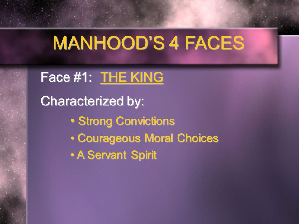 MANHOOD'S 4 FACES Face #1: THE KING Characterized by: Strong Convictions Strong Convictions Courageous Moral Choices Courageous Moral Choices A Servant Spirit A Servant Spirit Righteous Leadership Righteous Leadership