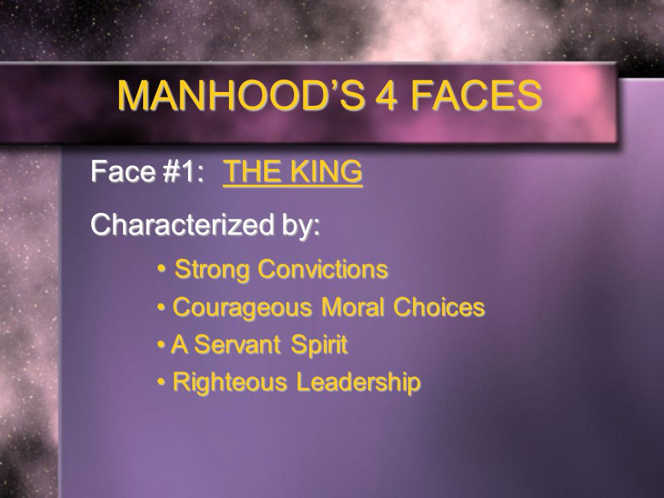 MANHOOD'S 4 FACES Face #1: THE KING Seen in Scripture: But the path of the righteous is like the light of dawn that shines brighter and brighter until the full day.