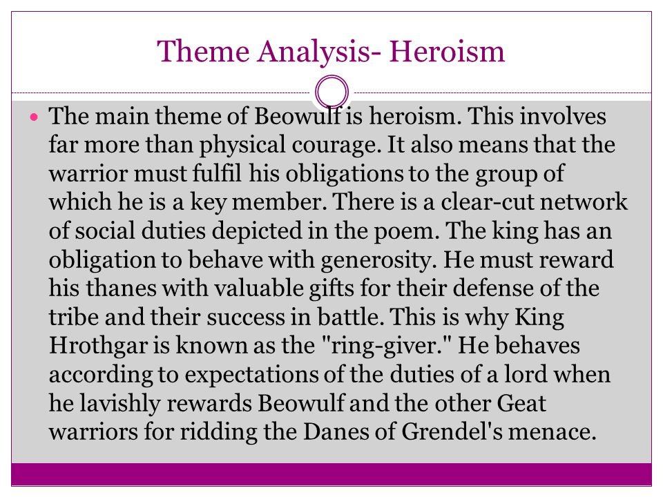 Theme Analysis- Heroism The main theme of Beowulf is heroism. This involves far more than physical courage. It also means that the warrior must fulfil