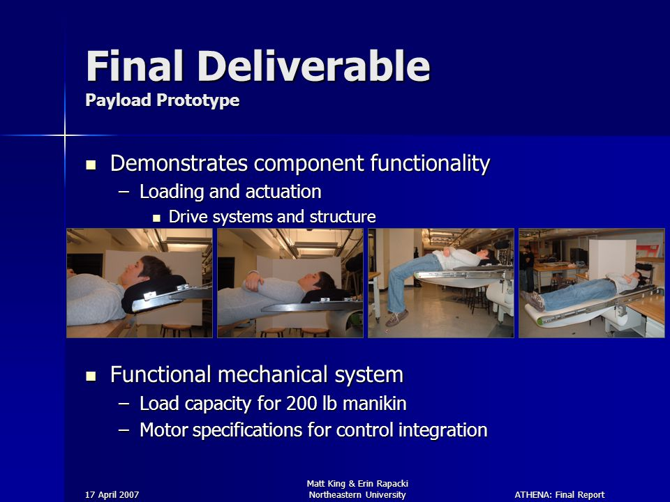ATHENA: Final Report 17 April 2007 Matt King & Erin Rapacki Northeastern University Final Deliverable Payload Prototype Demonstrates component functionality Demonstrates component functionality –Loading and actuation Drive systems and structure Drive systems and structure Functional mechanical system Functional mechanical system –Load capacity for 200 lb manikin –Motor specifications for control integration