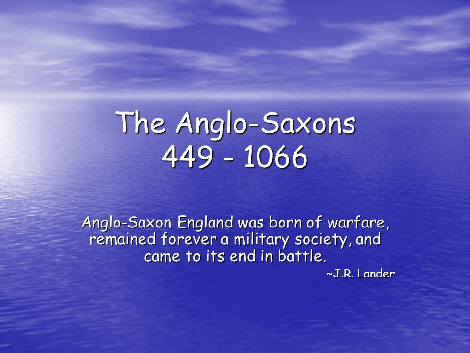 The Anglo-Saxons 449 - 1066 Anglo-Saxon England was born of warfare, remained forever a military society, and came to its end in battle. ~J.R. Lander
