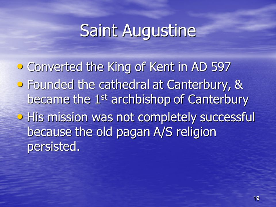 19 Saint Augustine Converted the King of Kent in AD 597 Converted the King of Kent in AD 597 Founded the cathedral at Canterbury, & became the 1 st ar