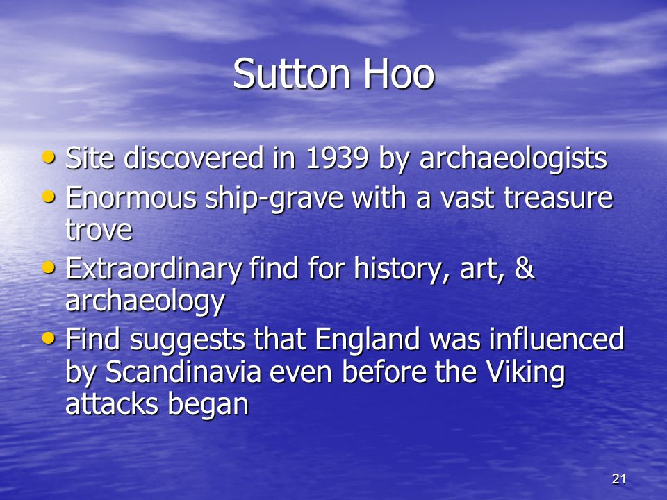 21 Sutton Hoo Site discovered in 1939 by archaeologists Site discovered in 1939 by archaeologists Enormous ship-grave with a vast treasure trove Enorm