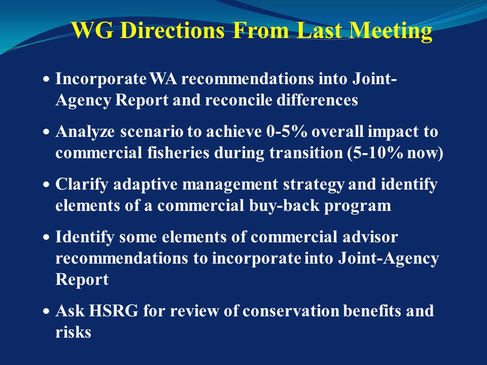 Modified Joint Agency Report w/appendices Incorporated WA Workgroup member recommendations, and reconciled differences into single path forward Analyzed scenario to achieve no more than 0-5% overall economic harm to commercial fishery for transition Incorporated several elements from Commercial Advisor recommendations (10/10/12) Preliminary draft conservation analysis from HSRG Tangle net regulations Materials Provided