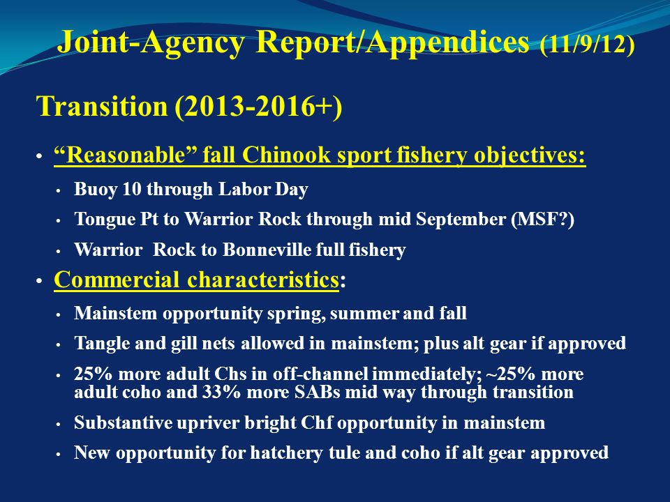 Transition (2013-2016+) Recreational Fishery Impacts: 45k angler trip (15%) increase Commercial Fishery Impacts: $200k to $1.1M (5-30%) increase Includes alt gear harvest of hatchery tules and coho Includes full harvest of available Upriver Bright fall Chinook Joint-Agency Report/Appendices (11/9/12)