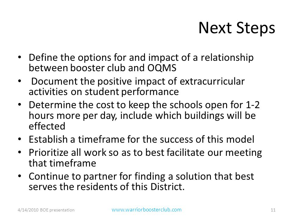 Next Steps Define the options for and impact of a relationship between booster club and OQMS Document the positive impact of extracurricular activities on student performance Determine the cost to keep the schools open for 1-2 hours more per day, include which buildings will be effected Establish a timeframe for the success of this model Prioritize all work so as to best facilitate our meeting that timeframe Continue to partner for finding a solution that best serves the residents of this District.