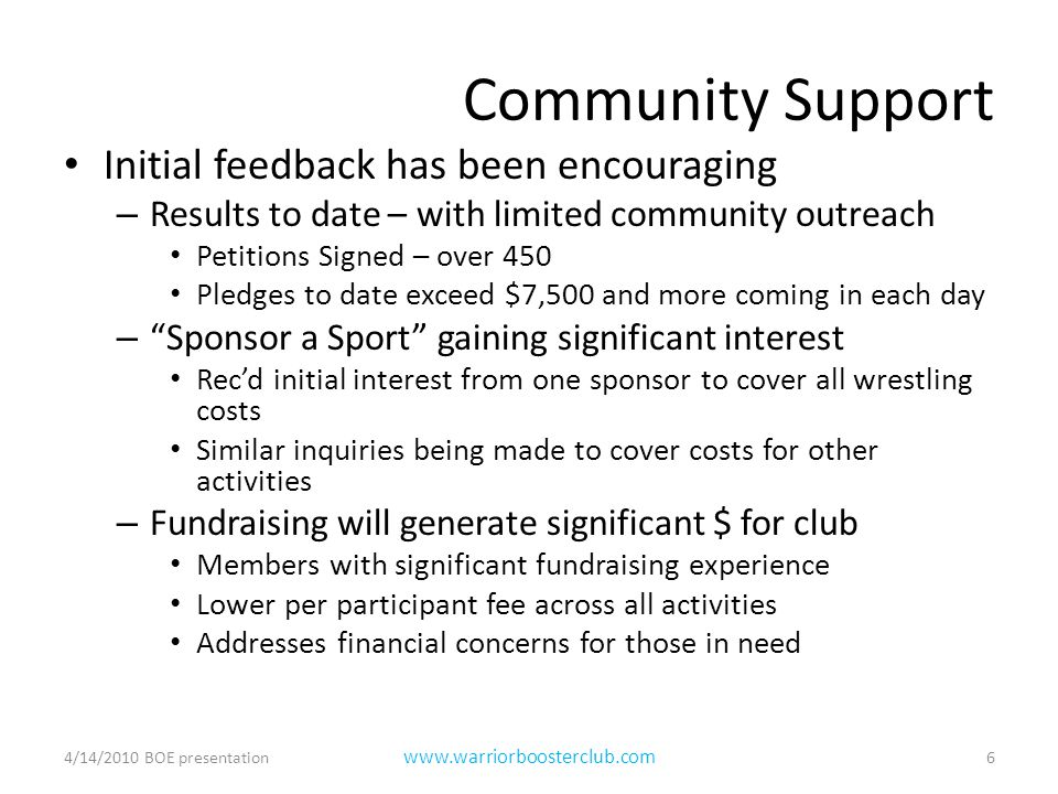 Community Support Initial feedback has been encouraging – Results to date – with limited community outreach Petitions Signed – over 450 Pledges to date exceed $7,500 and more coming in each day – Sponsor a Sport gaining significant interest Rec'd initial interest from one sponsor to cover all wrestling costs Similar inquiries being made to cover costs for other activities – Fundraising will generate significant $ for club Members with significant fundraising experience Lower per participant fee across all activities Addresses financial concerns for those in need 4/14/2010 BOE presentation6 www.warriorboosterclub.com